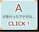 Aが多かったアナタは...CLICK!
