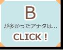 Bが多かったアナタは...CLICK!