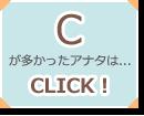 Cが多かったアナタは...CLICK!