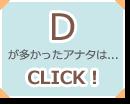 Dが多かったアナタは...CLICK!